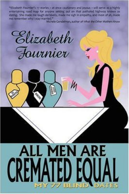 All Men Are Cremated Equal: My 77 Blind Dates, Elizabeth Fournier