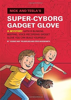 Nick and Tesla's Super-Cyborg Gadget Glove: A Mystery with a Blinking, Beeping, Voice-Recording Gadget Glove You Can Build Yourself by Bob Pflugfelder | Featured Book of the Day | wearewordnerds.com