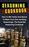 Seasoning Cookbook: How To Mix Herbs And Spices To Make Your Own Amazing Seasonings: The Essential Seasoning Cookbook (Seasoning Cookbook Recipes) (Herbs ... Mixes Recipes, Seasonings And Spices,)