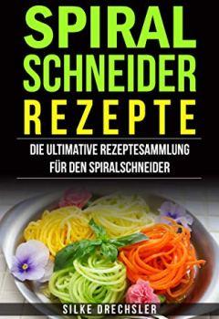 Cover von Spiralschneider Rezepte: Die ultimative Rezeptesammlung für den Spiralschneider