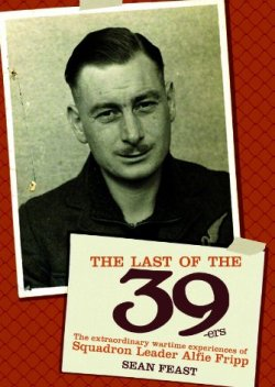 The Last of the 39ers: The Extraordinary Wartime Experiences of Squadron Leader Alfie Fripp by Sean Feast