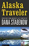 Alaska Traveler: Dispatches from America's Last Frontier