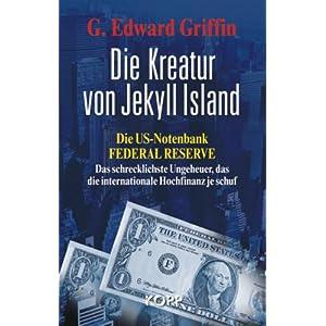 Die Kreatur von Jekyll Island: Die US-Notenbank Federal Reserve - Das schrecklichste Ungeheuer, das die internationale Hochfinanz je schuf