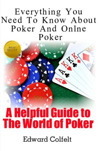 Everything You Need to Know About Poker and Online Poker: A Helpful Guide to the World of Poker: Volume 1