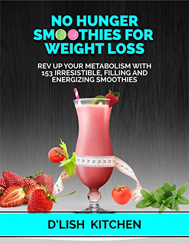 No Hunger Smoothies For Weight Loss: Rev Up Your Metabolism With 153 Irresistible, Filling and Energizing Smoothies