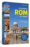 111 Gründe, Rom zu lieben: Eine Liebeserklärung an die großartigste Stadt der Welt. Aktualisierte und erweiterte Neuausgabe mit Bonusgründen