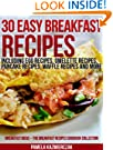 30 Easy Breakfast Recipes - Including Egg Recipes, Omelette Recipes, Pancake Recipes, Waffle Recipes and More (Breakfast I...