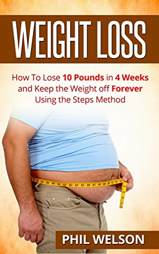 Weight Loss: How to Lose 10 Pounds in 4 Weeks and Keep the Weight Off Forever Using the Steps Method (Weight Maintaining, Losing Weight, Diet, Exercise, Happiness, Healthy)