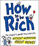 How to be Rich: The Couple's Guide to a Rich Life Without Worrying About Money