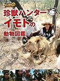 世界の果てまでイッテQ!珍獣ハンターイモトの動物図鑑 (日テレbooks)