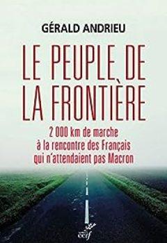 Le Peuple De La Frontière : 2 000 Km De Marche à La Rencontre Des Français Qui N'attendaient Pas Macron