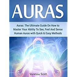 Auras: The Ultimate Guide On How to Master Your Ability To See, Feel And Sense Human Auras with Quick & Easy Methods (auras, how to see auras, what color is your aura)