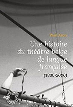 Livres Couvertures de Une Histoire Du Théâtre Belge De Langue Française (1830 2000)