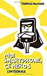 Moi smartphone, ce héros : L'intégrale