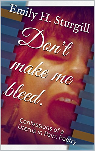 Don't make me bleed.: Confessions of a Uterus in Pain: Poetry