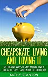 Cheapskate Living And Loving It: 50 Creative Ways To Save Money, Live A Frugal Lifestyle And Enjoy Life Debt Free (Simple Living Book 3)