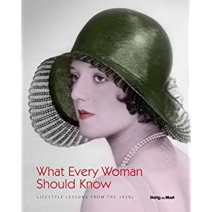What Every Woman Should Know: Lifestyle Lessons from the 1930's (Daily Mail Book)
