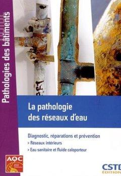 Livres Couvertures de La pathologie des réseaux d'eau : Diagnostic, réparations et prévention - Réseaux intérieurs - Eau sanitaire et fluide caloporteur