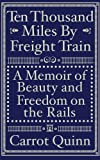 Ten Thousand Miles by Freight Train: A Memoir of Beauty and Freedom on the Rails