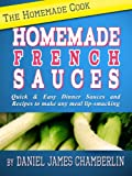 The Homemade Cook: Homemade French Sauces - Quick & Easy Dinner Sauces and Recipes to make any meal lip-smacking