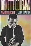 Ornette Coleman: A Harmolodic Life