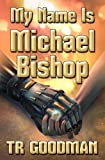 My Name Is Michael Bishop by TR Goodman