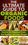 Organic Foods: The Ultimate Guide to Organic Foods - How to Eat Fabulous Food, Get Healthy and Lose Weight