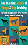 Dog Training: Basics of Puppy and Dog Training - Your Full Guide to Dog Training for an Obidient, Happy and Well Trained Dog (Dogs, House breaking, Dog, Housebreaking, Dog Treats, Dog books)