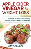 Apple Cider Vinegar for Weight Loss: Includes 80 Mouthwatering Meal Recipes Under 30 Minutes & The 5-Step Quick Start Plan (English Edition)