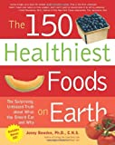 The 150 Healthiest Foods on Earth: The Surprising, Unbiased Truth about What You Should Eat and Why