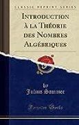 Introduction À La Théorie Des Nombres Algébriques (Classic Reprint)