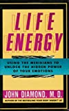 Life Energy: Using the Meridians to Unlock the Hidden Power of Your Emotions by John Diamond