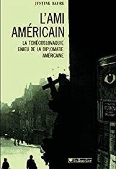 Livres Couvertures de L'ami Américain. La Tchécoslovaquie, Enjeu De La Diplomatie Américaine, 1943 1968