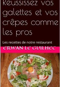 Telecharger Réussissez vos galettes et vos crêpes comme les pros: Les recettes de notre restaurant de Erwan Le Guilhec