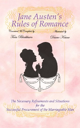 Jane Austen's Rules of Romance: The Necessary Refinements and Situations for the Successful Procurement of the Marriageable Man