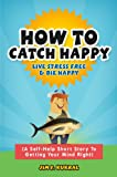 How To Catch Happy - Live Stress Free & Die Happy (A Self-Help Short Story To Getting Your Mind Right)