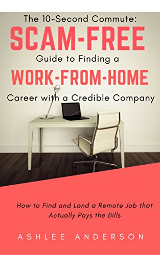 The 10-Second Commute: A Scam-Free Guide to Finding a Work-from-Home Career with a Credible Company: How to Find a Real Remote Job that Actually Pays the Bills