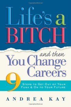Life's a Bitch and Then You Change Careers: 9 Steps to Get You Out of Your Funk & on to Your Future, Andrea Kay