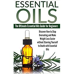 Essential Oils: The Ultimate Essential Oils Guide For Beginners. Discover How To Stop Overeating and Make Weight Loss Easier Without Starving Yourself ... Remedies, Holistic Healing, Less Stress)