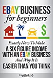 eBay Business: For Beginners - Exactly How I Make A Six Figure Income With My eBay Business And Why It Is Easier Than You Think (eBay, eBay business, ebay selling, ebay marketing)