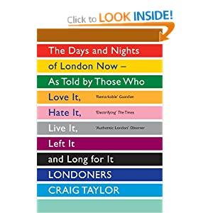 """""""Londoners: The Days and Nights of London Now – As Told by Those Who Love it, Hate it, Live it, Left it and Long for it"""" - Craig Taylor"""