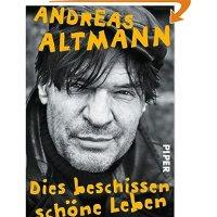 Dies beschissen schöne Leben : Geschichten eines Davongekommenen / Andreas Altmann