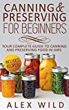 CANNING: Canning And Preserving For Beginners: Your Complete Guide To Canning And Preserving Food In Jars **INCLUDES RECIPES!!!** (canning and preserving, ... home, canning and preserving book, Book 1)