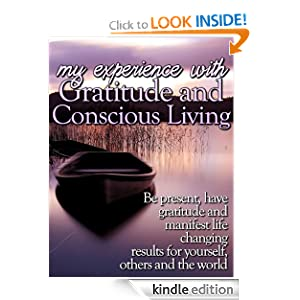 My Experiences With Gratitude and conscious Living: Be Present, Have Gratitude and Manifest Life Changing Results For You, Others and the World