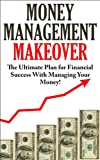 Money Management Makeover:  The Ultimate Plan for Financial Success with Managing Your Money by Budgeting and Saving!(FREE LIMITED TIME BONUS INSIDE) (Money ... To Be A Millionaire, Financial Freedom,)