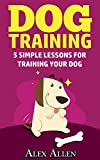 Dog training: 5 simple lessons for training your dog (Dog training, obedient dogs, pet training, puppy training, housebreaking, obedience training)