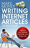 Make Money Writing Internet Articles From Home: How to Hire Yourself, Beat Fear, and Enjoy Life