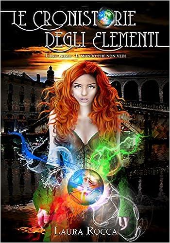 Il mondo che non vedi (Le Cronistorie degli Elementi Vol. 1)