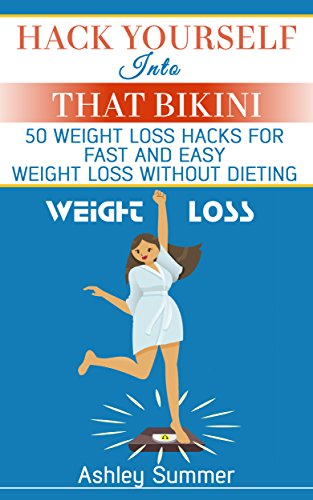 Weight Loss: Hack Yourself Into That Bikini: 50 Weight Loss Hacks for Fast and Easy Weight Loss Without Dieting