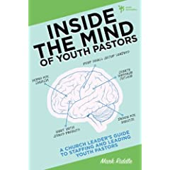 Inside the Mind of Youth Pastors: A Church Leaders Guide to Staffing and Leading Youth Pastors